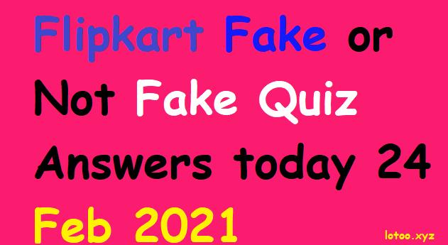 Flipkart Fake or Not Fake Quiz Answers today 24 Feb 2021