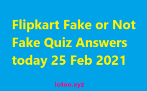 Flipkart Fake or Not Fake Quiz Answers today 25 Feb 2021