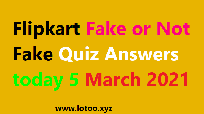Flipkart Fake or Not Fake Quiz Answers today 5 March 2021