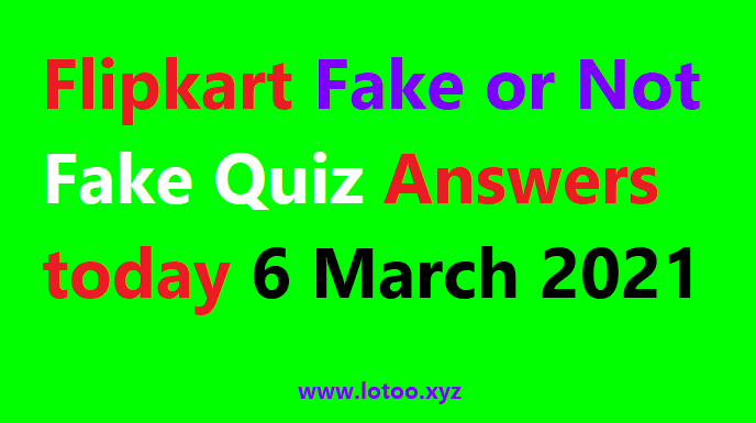 Flipkart Fake or Not Fake Quiz Answers today 6 March 2021