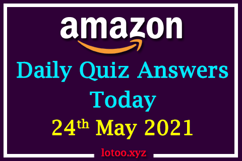 Amazon Quiz Answers Today 24th May 2021