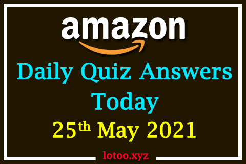 Amazon Quiz Answers Today 25th May 2021