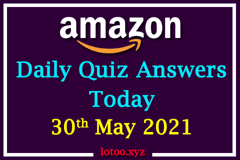 Amazon Quiz Answers Today 30th May 2021