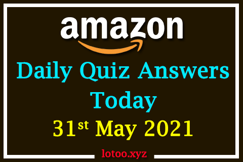 Amazon Quiz Answers Today 31st May 2021